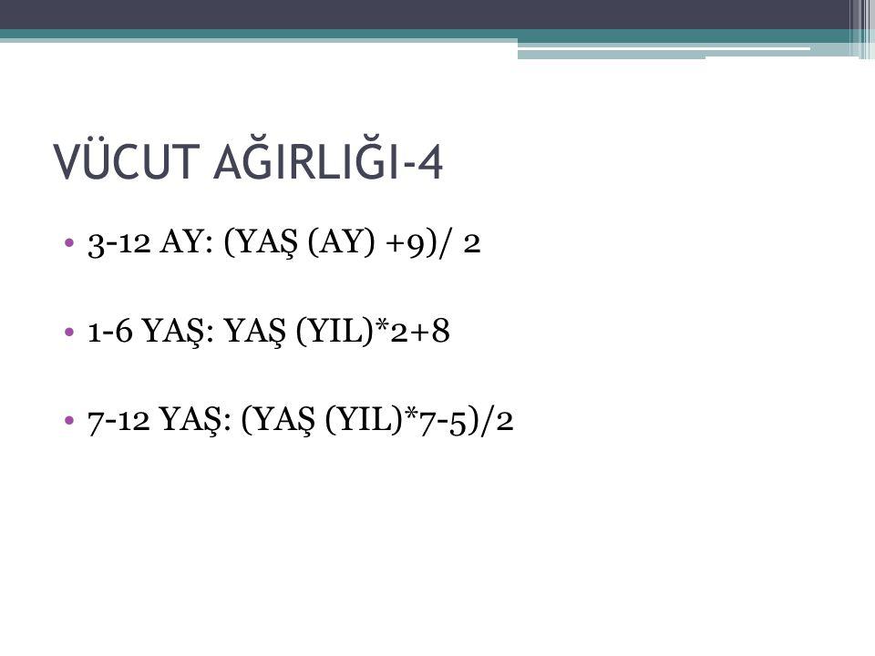 VÜCUT AĞIRLIĞI-4 3-12 AY: (YAŞ (AY) +9)/ 2 1-6 YAŞ: YAŞ (YIL)*2+8