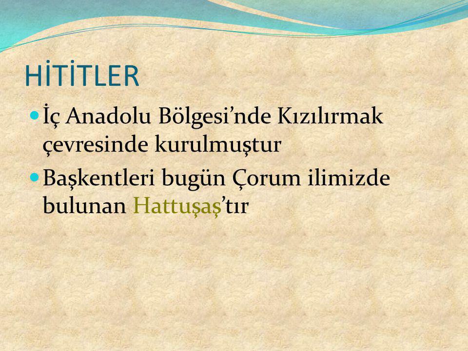 HİTİTLER İç Anadolu Bölgesi'nde Kızılırmak çevresinde kurulmuştur