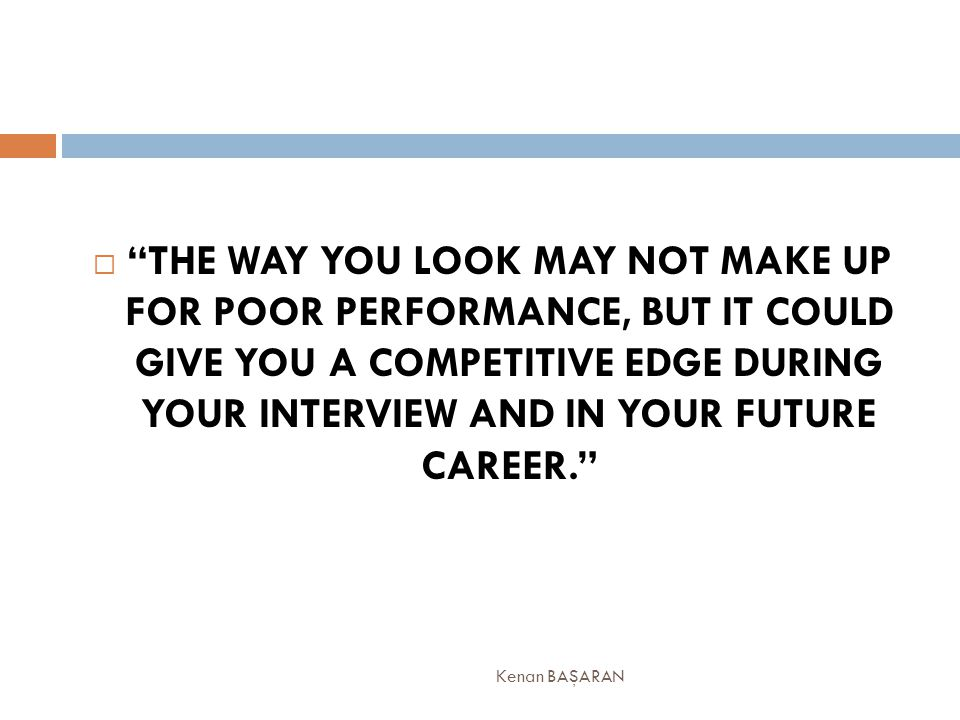 THE WAY YOU LOOK MAY NOT MAKE UP FOR POOR PERFORMANCE, BUT IT COULD GIVE YOU A COMPETITIVE EDGE DURING YOUR INTERVIEW AND IN YOUR FUTURE CAREER.