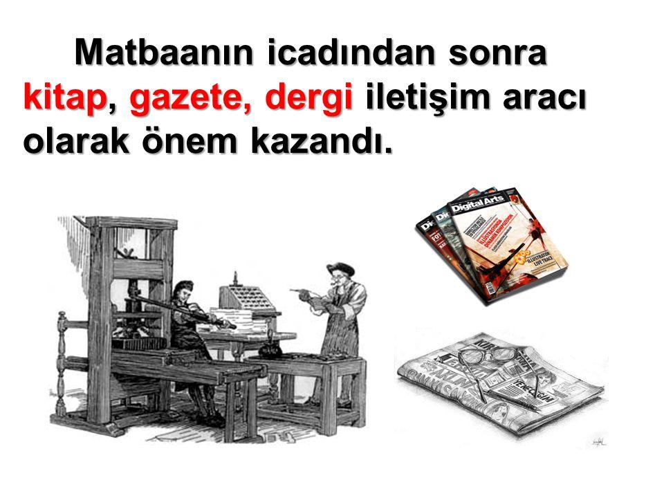 Matbaanın icadından sonra kitap, gazete, dergi iletişim aracı olarak önem kazandı.