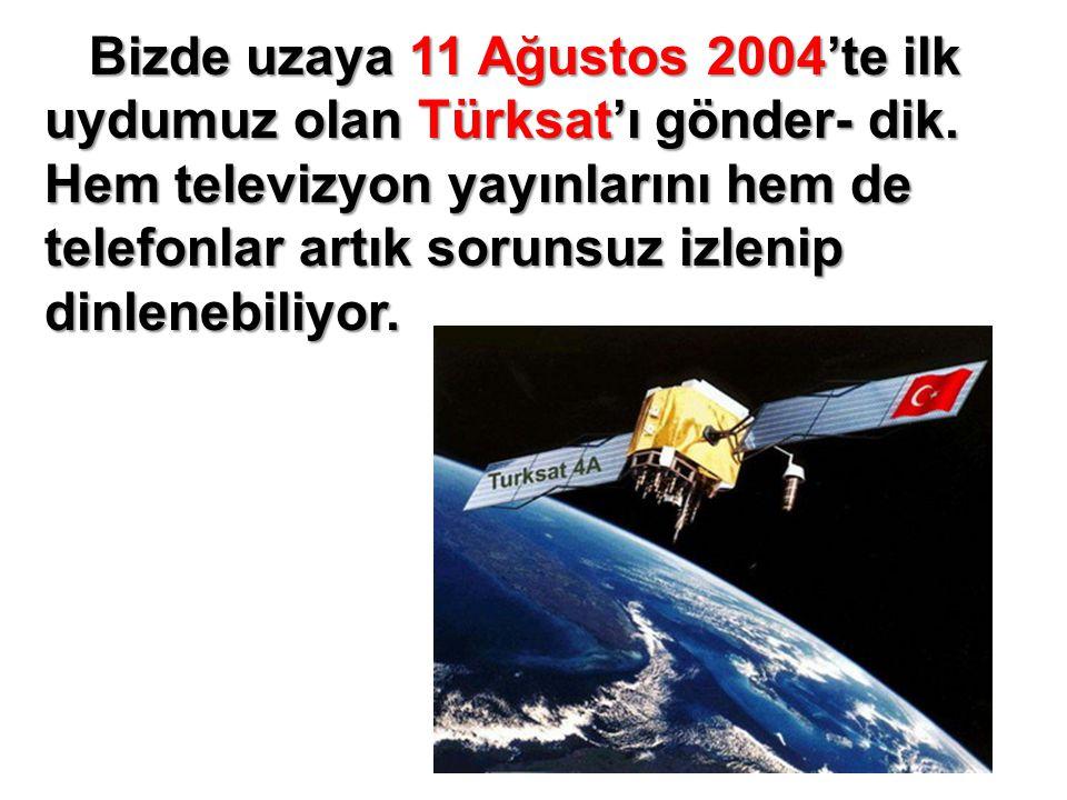 Bizde uzaya 11 Ağustos 2004'te ilk uydumuz olan Türksat'ı gönder- dik