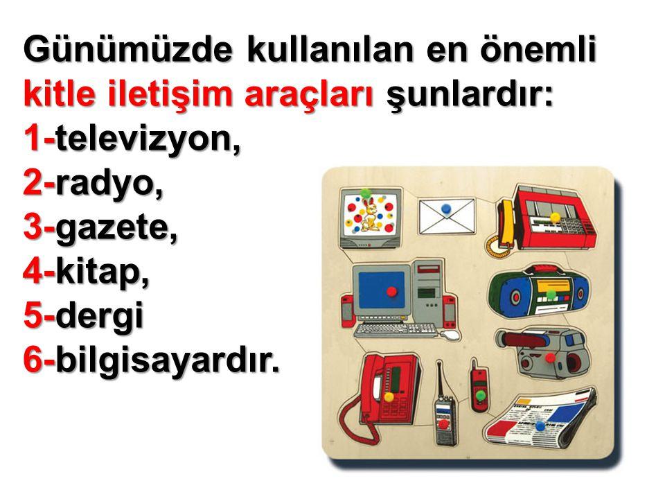 Günümüzde kullanılan en önemli kitle iletişim araçları şunlardır: 1-televizyon, 2-radyo, 3-gazete, 4-kitap, 5-dergi 6-bilgisayardır.