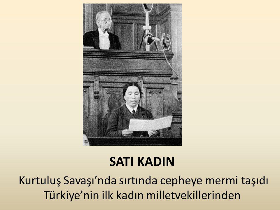 SATI KADIN Kurtuluş Savaşı'nda sırtında cepheye mermi taşıdı Türkiye'nin ilk kadın milletvekillerinden.