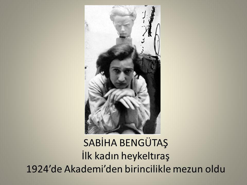 SABİHA BENGÜTAŞ İlk kadın heykeltıraş 1924'de Akademi'den birincilikle mezun oldu