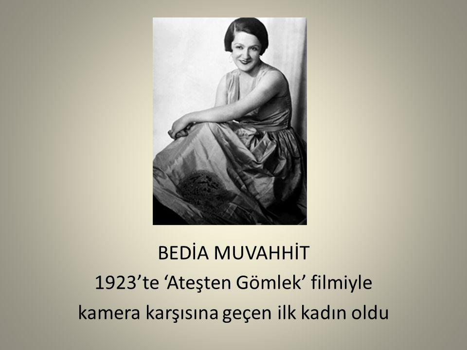 BEDİA MUVAHHİT 1923'te 'Ateşten Gömlek' filmiyle kamera karşısına geçen ilk kadın oldu