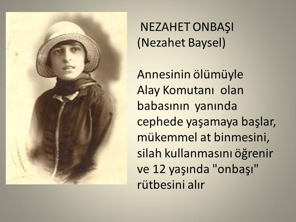 NEZAHET ONBAŞI (Nezahet Baysel) Annesinin ölümüyle. Alay Komutanı olan. babasının yanında. cephede yaşamaya başlar,