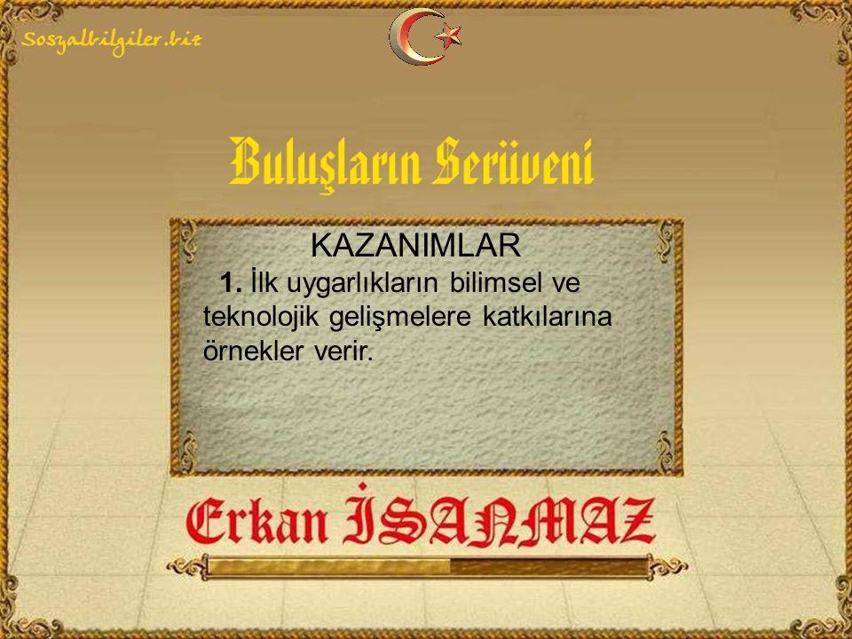 KAZANIMLAR 1. İlk uygarlıkların bilimsel ve teknolojik gelişmelere katkılarına örnekler verir.