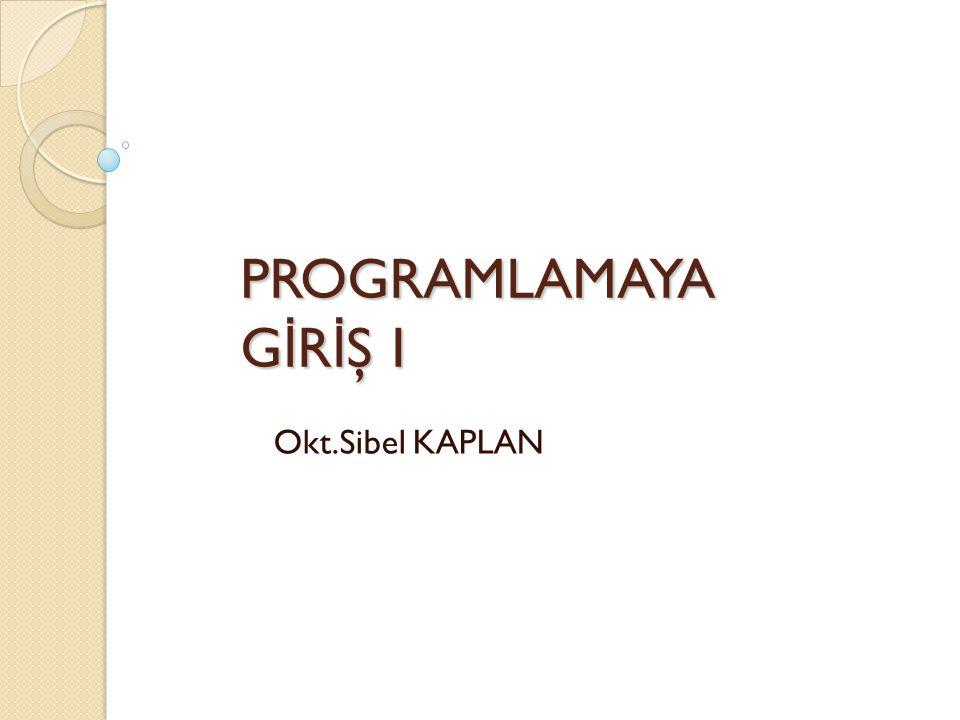 PROGRAMLAMAYA GİRİŞ I Okt.Sibel KAPLAN