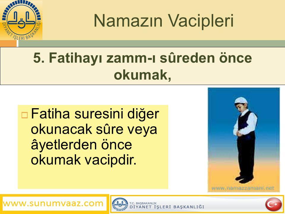 5. Fatihayı zamm-ı sûreden önce okumak,