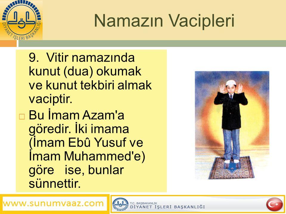 Namazın Vacipleri 9. Vitir namazında kunut (dua) okumak ve kunut tekbiri almak vaciptir.