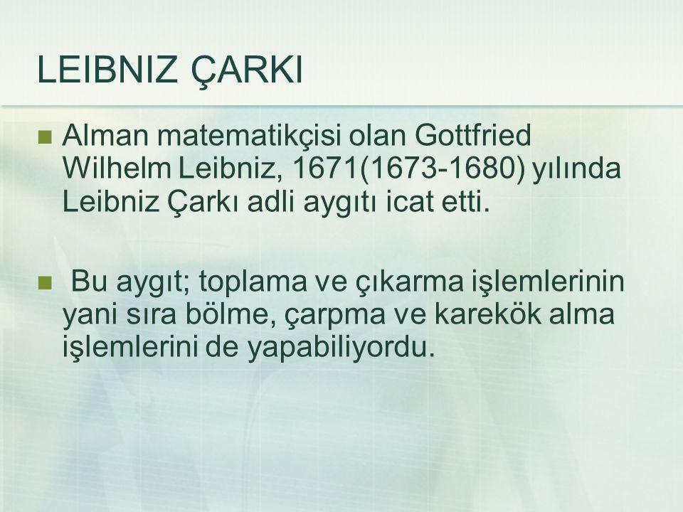 LEIBNIZ ÇARKI Alman matematikçisi olan Gottfried Wilhelm Leibniz, 1671(1673-1680) yılında Leibniz Çarkı adli aygıtı icat etti.