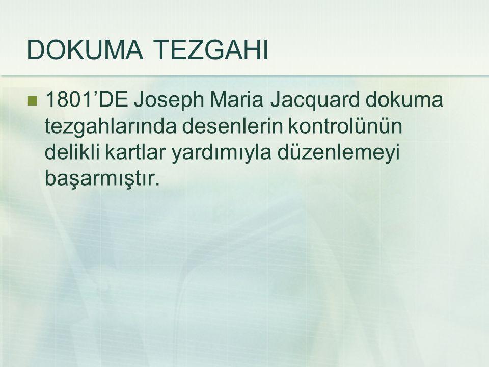 DOKUMA TEZGAHI 1801'DE Joseph Maria Jacquard dokuma tezgahlarında desenlerin kontrolünün delikli kartlar yardımıyla düzenlemeyi başarmıştır.