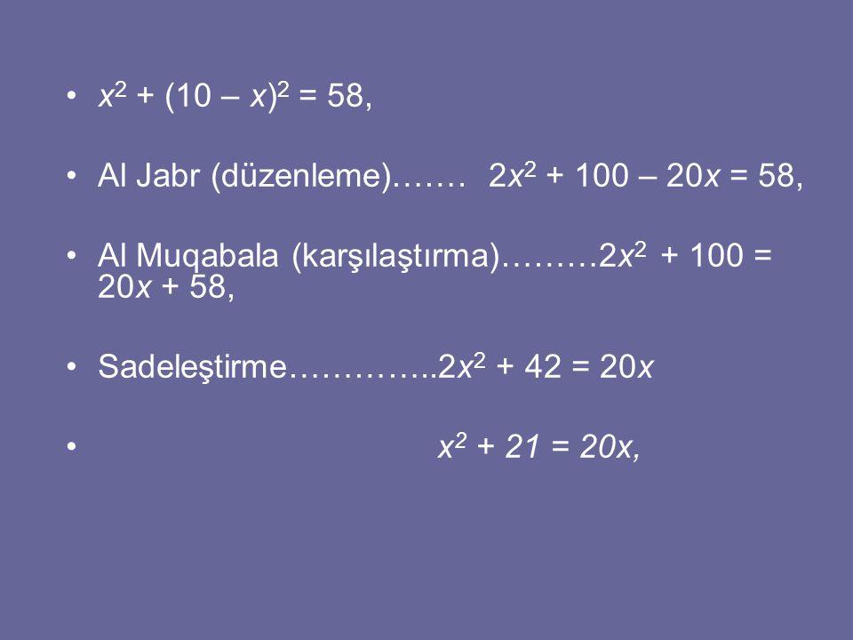x2 + (10 – x)2 = 58, Al Jabr (düzenleme)……. 2x2 + 100 – 20x = 58, Al Muqabala (karşılaştırma)………2x2 + 100 = 20x + 58,