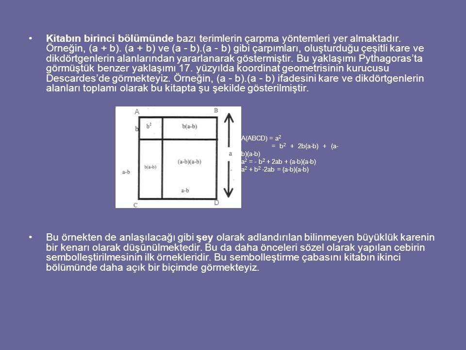 Kitabın birinci bölümünde bazı terimlerin çarpma yöntemleri yer almaktadır. Örneğin, (a + b). (a + b) ve (a - b).(a - b) gibi çarpımları, oluşturduğu çeşitli kare ve dikdörtgenlerin alanlarından yararlanarak göstermiştir. Bu yaklaşımı Pythagoras'ta görmüştük benzer yaklaşımı 17. yüzyılda koordinat geometrisinin kurucusu Descardes'de görmekteyiz. Örneğin, (a - b).(a - b) ifadesini kare ve dikdörtgenlerin alanları toplamı olarak bu kitapta şu şekilde gösterilmiştir.