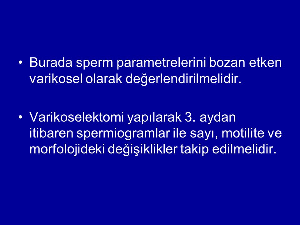 Burada sperm parametrelerini bozan etken varikosel olarak değerlendirilmelidir.