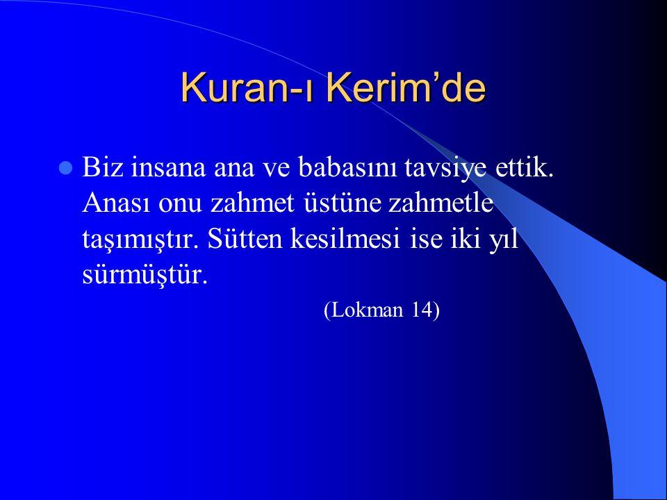 Kuran-ı Kerim'de Biz insana ana ve babasını tavsiye ettik. Anası onu zahmet üstüne zahmetle taşımıştır. Sütten kesilmesi ise iki yıl sürmüştür.
