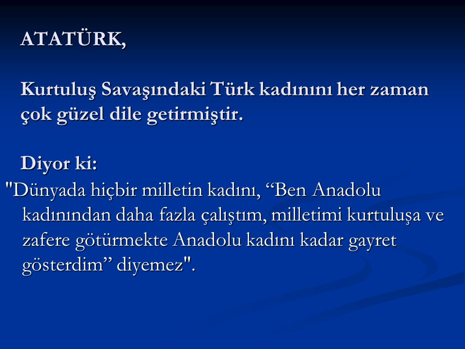 ATATÜRK, Kurtuluş Savaşındaki Türk kadınını her zaman çok güzel dile getirmiştir. Diyor ki: