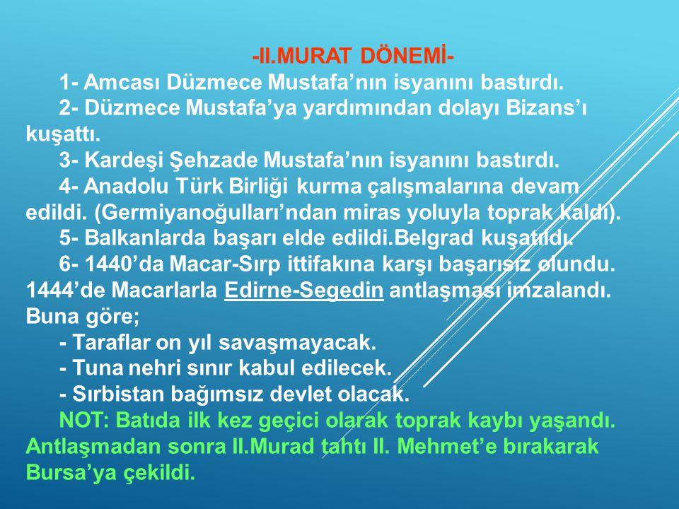 -II.MURAT DÖNEMİ- 1- Amcası Düzmece Mustafa'nın isyanını bastırdı. 2- Düzmece Mustafa'ya yardımından dolayı Bizans'ı kuşattı.