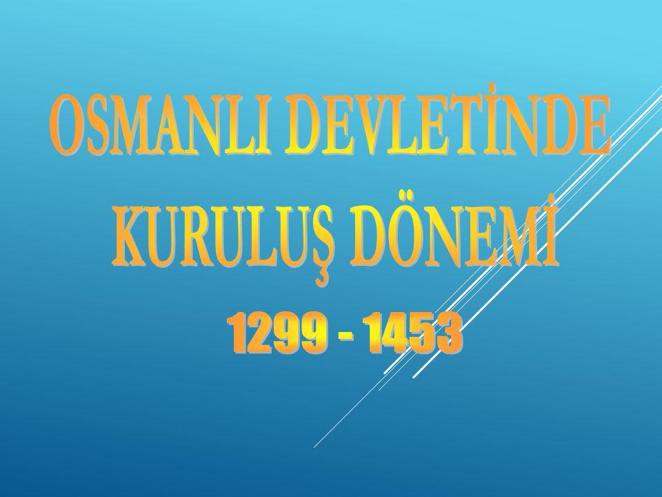 OSMANLI DEVLETİNDE KURULUŞ DÖNEMİ 1299 - 1453