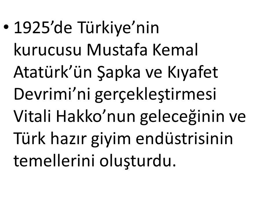 1925'de Türkiye'nin kurucusu Mustafa Kemal Atatürk'ün Şapka ve Kıyafet Devrimi'ni gerçekleştirmesi Vitali Hakko'nun geleceğinin ve Türk hazır giyim endüstrisinin temellerini oluşturdu.