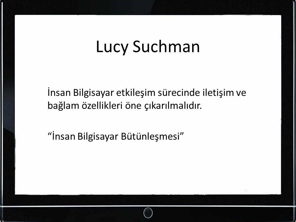Lucy Suchman İnsan Bilgisayar etkileşim sürecinde iletişim ve bağlam özellikleri öne çıkarılmalıdır.