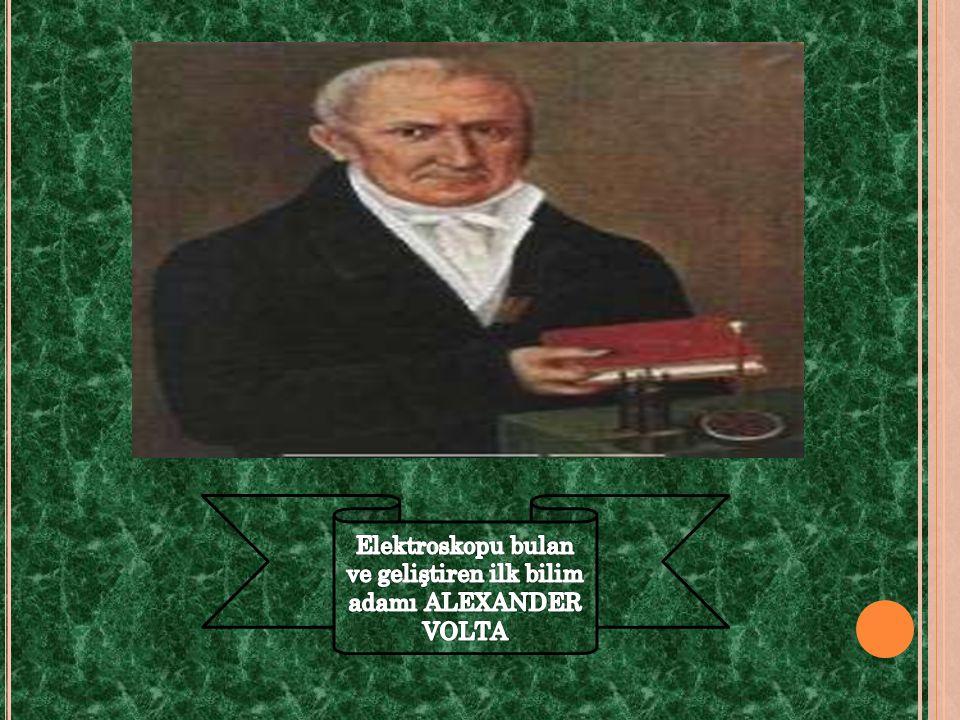 Elektroskopu bulan ve geliştiren ilk bilim adamı ALEXANDER VOLTA
