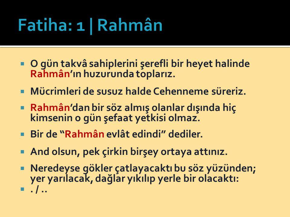 Fatiha: 1 | Rahmân O gün takvâ sahiplerini şerefli bir heyet halinde Rahmân'ın huzurunda toplarız. Mücrimleri de susuz halde Cehenneme süreriz.