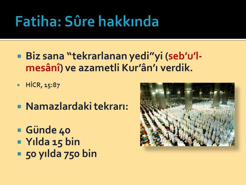 Fatiha: Sûre hakkında Biz sana tekrarlanan yedi yi (seb'u'l-mesânî) ve azametli Kur'ân'ı verdik. HİCR, 15:87.