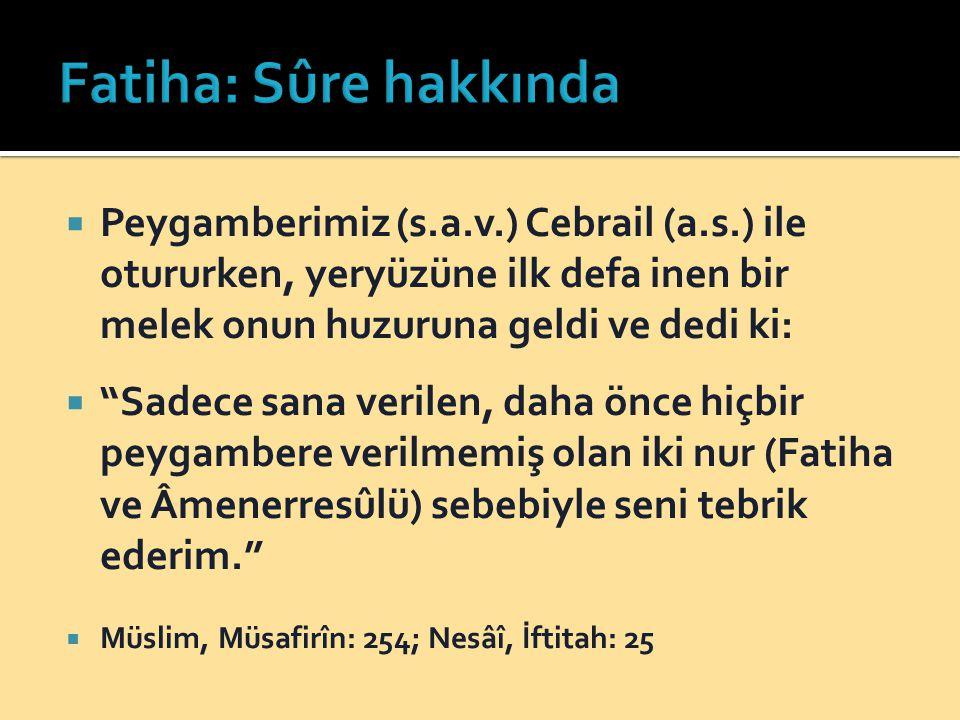 Fatiha: Sûre hakkında Peygamberimiz (s.a.v.) Cebrail (a.s.) ile otururken, yeryüzüne ilk defa inen bir melek onun huzuruna geldi ve dedi ki: