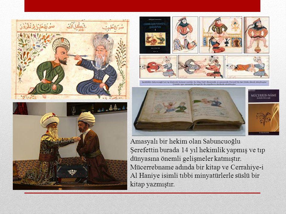 Amasyalı bir hekim olan Sabuncuoğlu Şerefettin burada 14 yıl hekimlik yapmış ve tıp dünyasına önemli gelişmeler katmıştır.