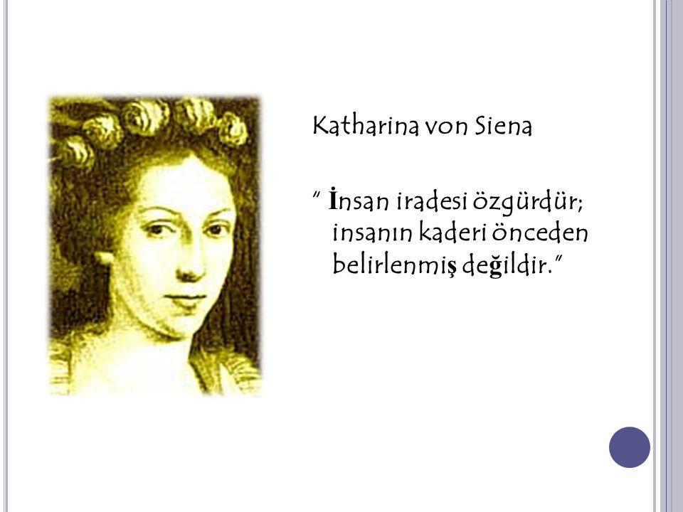 Katharina von Siena İnsan iradesi özgürdür; insanın kaderi önceden belirlenmiş değildir.