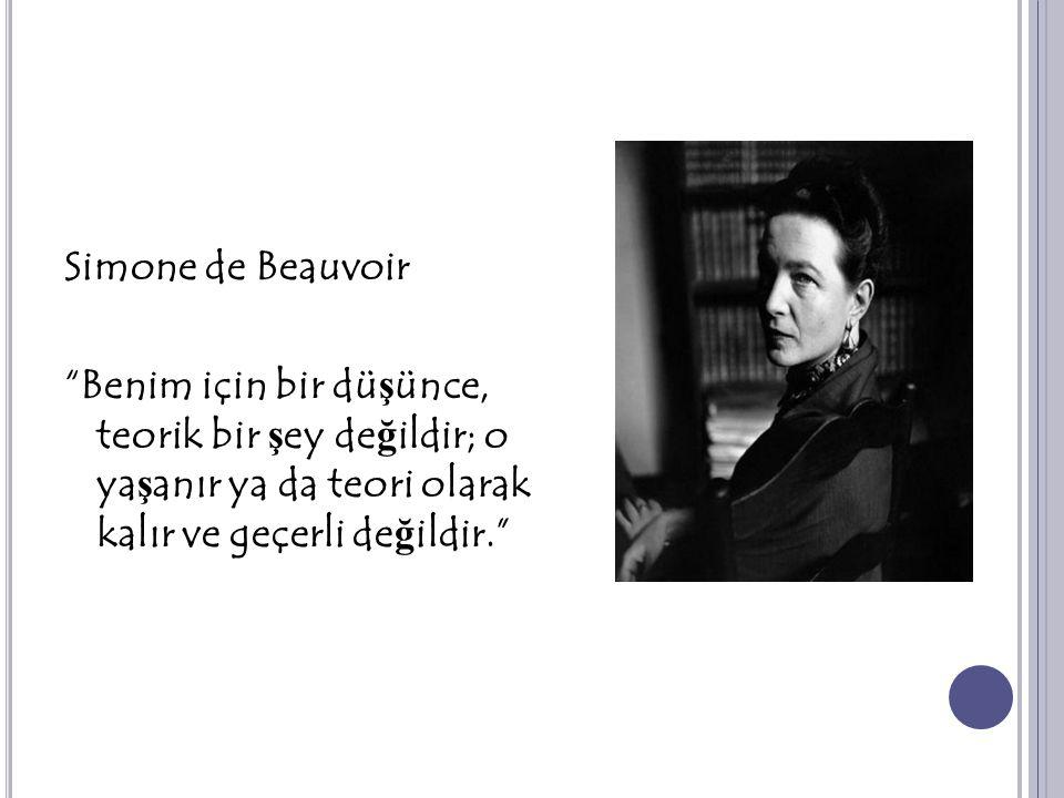 Simone de Beauvoir Benim için bir düşünce, teorik bir şey değildir; o yaşanır ya da teori olarak kalır ve geçerli değildir.