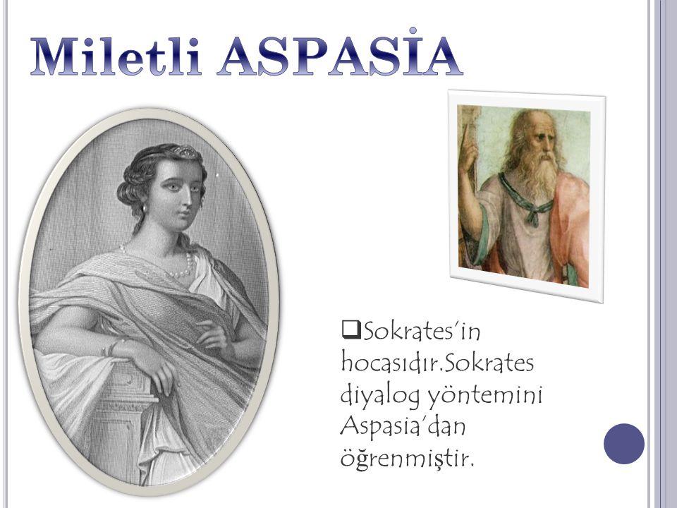 Miletli ASPASİA Sokrates'in hocasıdır.Sokrates diyalog yöntemini Aspasia'dan öğrenmiştir.