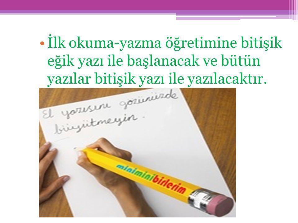 İlk okuma-yazma öğretimine bitişik eğik yazı ile başlanacak ve bütün yazılar bitişik yazı ile yazılacaktır.
