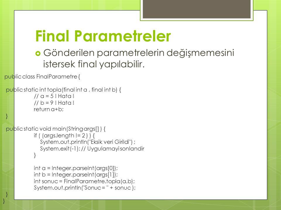 Final Parametreler Gönderilen parametrelerin değişmemesini istersek final yapılabilir. public class FinalParametre {