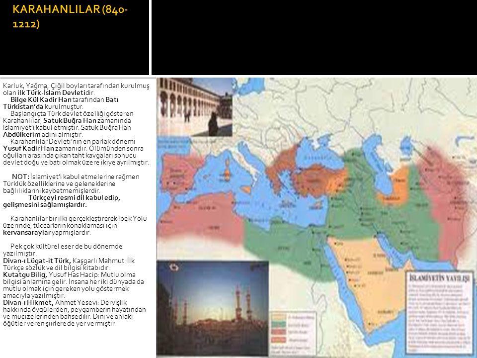 KARAHANLILAR (840-1212) Karluk, Yağma, Çiğil boyları tarafından kurulmuş olan ilk Türk-İslam Devletidir.
