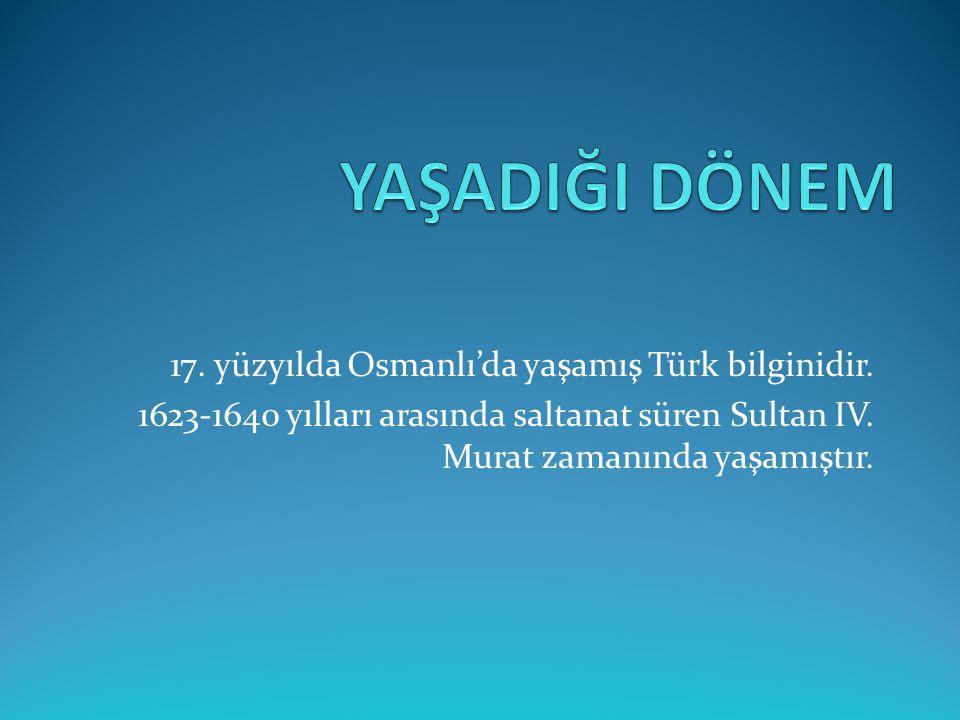 YAŞADIĞI DÖNEM 17. yüzyılda Osmanlı'da yaşamış Türk bilginidir.