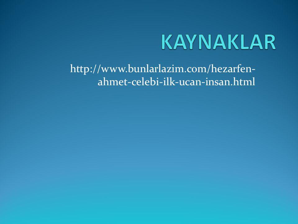KAYNAKLAR http://www.bunlarlazim.com/hezarfen-ahmet-celebi-ilk-ucan-insan.html