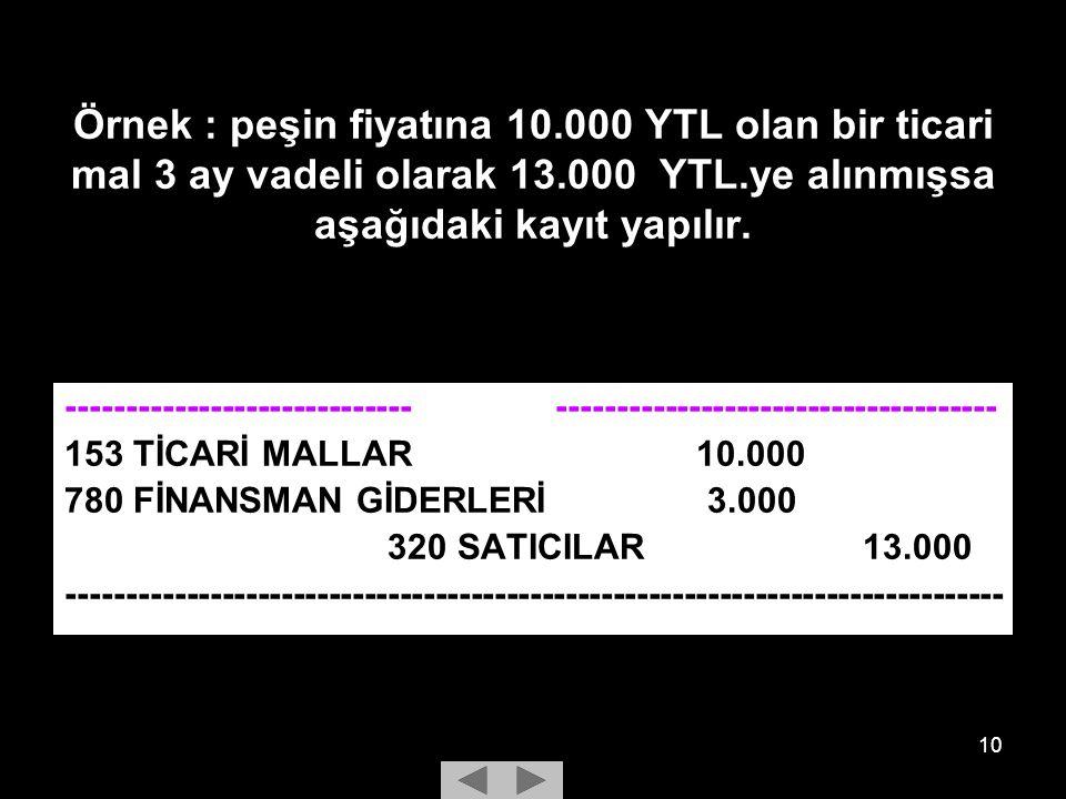 Örnek : peşin fiyatına 10.000 YTL olan bir ticari mal 3 ay vadeli olarak 13.000 YTL.ye alınmışsa aşağıdaki kayıt yapılır.