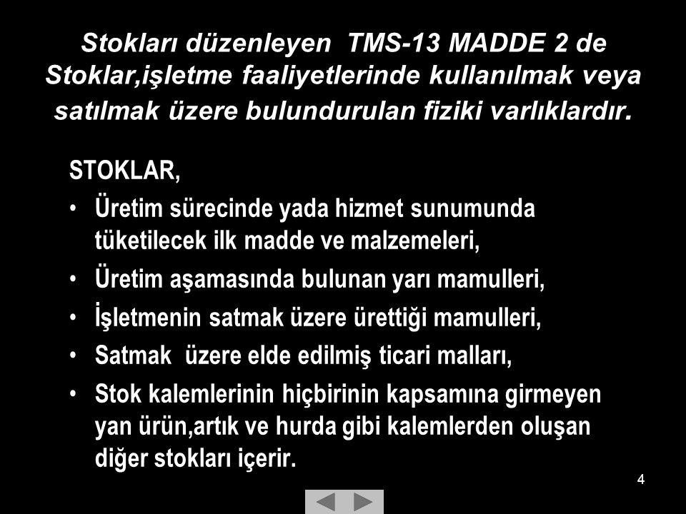 Stokları düzenleyen TMS-13 MADDE 2 de Stoklar,işletme faaliyetlerinde kullanılmak veya satılmak üzere bulundurulan fiziki varlıklardır.