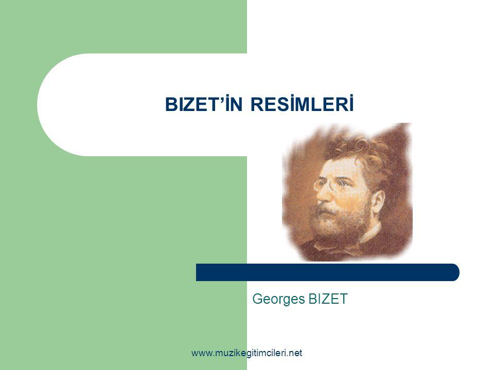 BIZET'İN RESİMLERİ Georges BIZET www.muzikegitimcileri.net