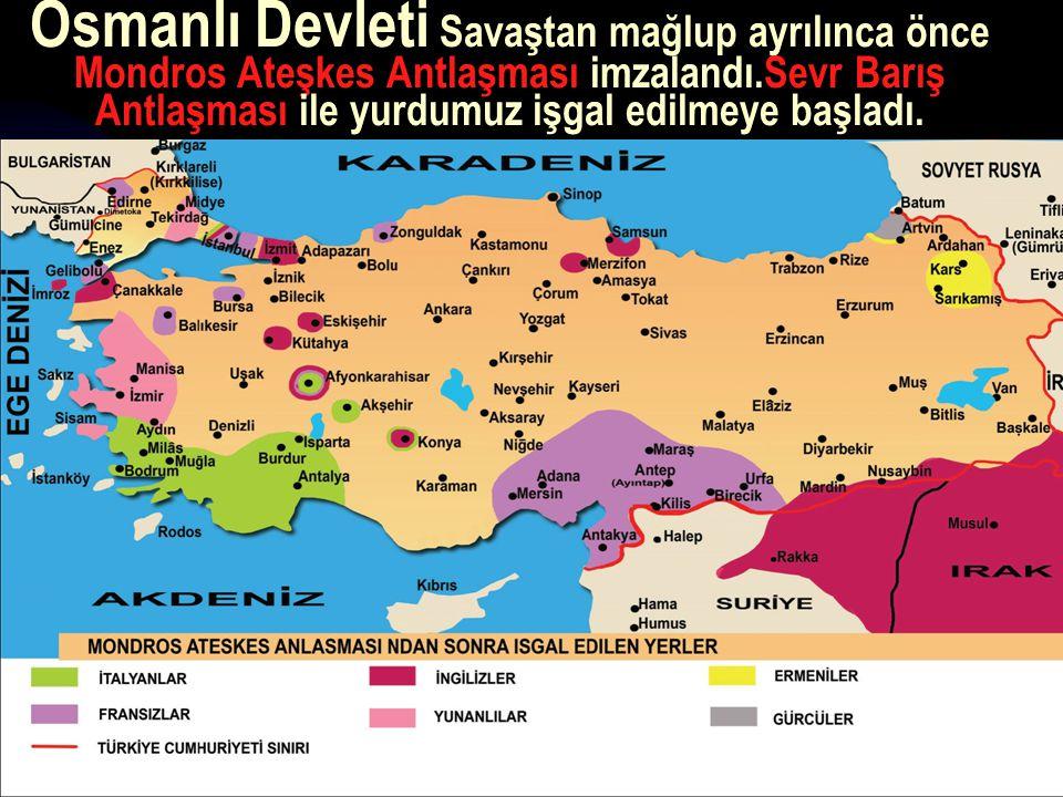 Osmanlı Devleti Savaştan mağlup ayrılınca önce Mondros Ateşkes Antlaşması imzalandı.Sevr Barış Antlaşması ile yurdumuz işgal edilmeye başladı.