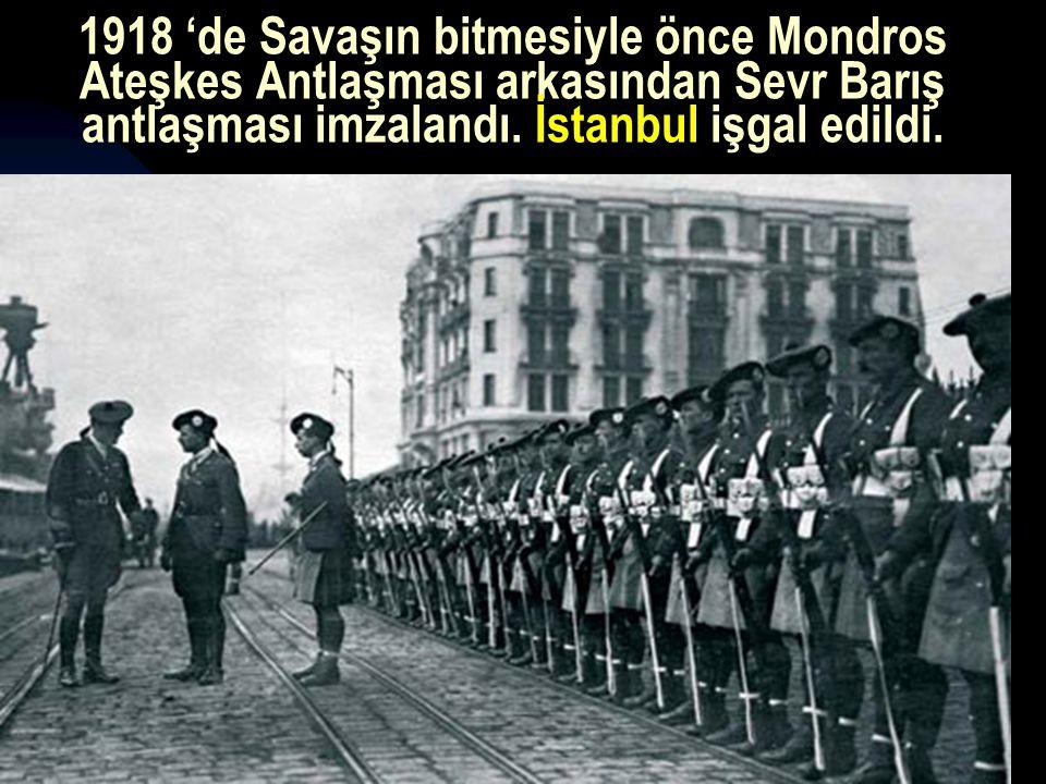 1918 'de Savaşın bitmesiyle önce Mondros Ateşkes Antlaşması arkasından Sevr Barış antlaşması imzalandı. İstanbul işgal edildi.
