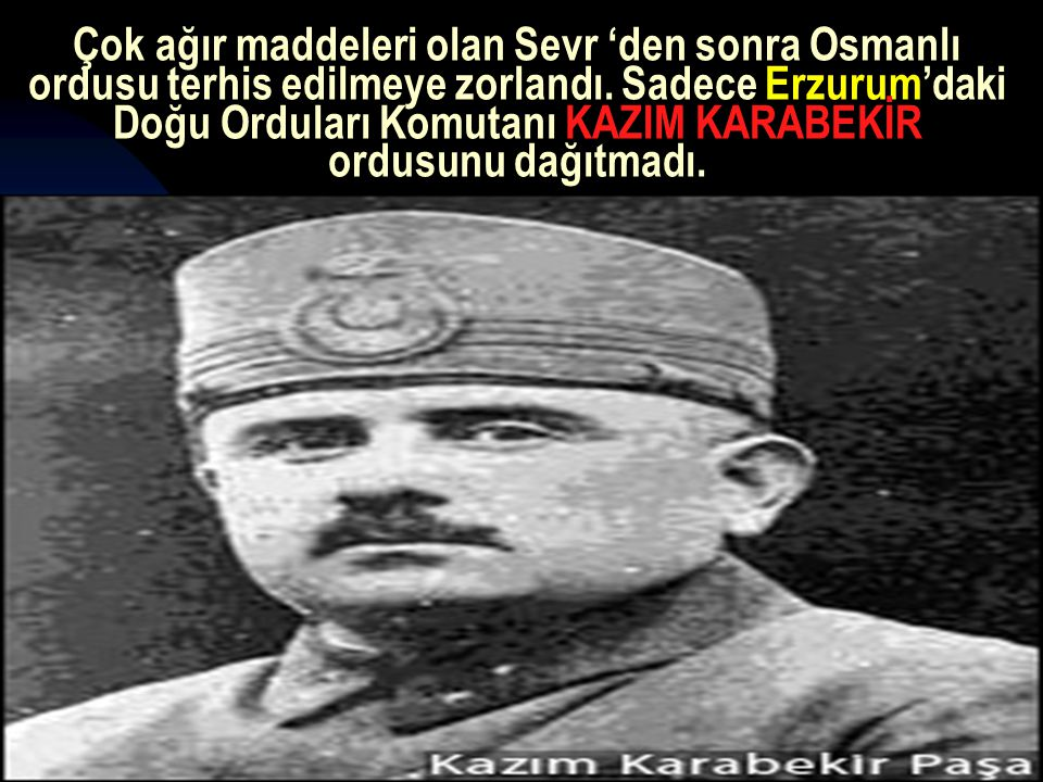 Çok ağır maddeleri olan Sevr 'den sonra Osmanlı ordusu terhis edilmeye zorlandı. Sadece Erzurum'daki Doğu Orduları Komutanı KAZIM KARABEKİR ordusunu dağıtmadı.