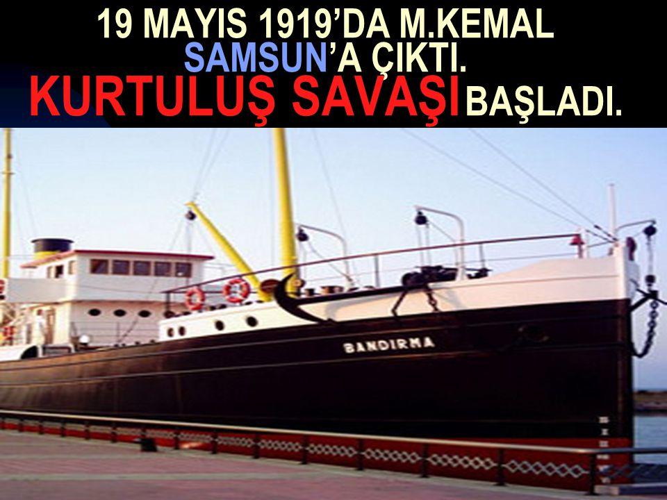 19 MAYIS 1919'DA M.KEMAL SAMSUN'A ÇIKTI. KURTULUŞ SAVAŞI BAŞLADI.