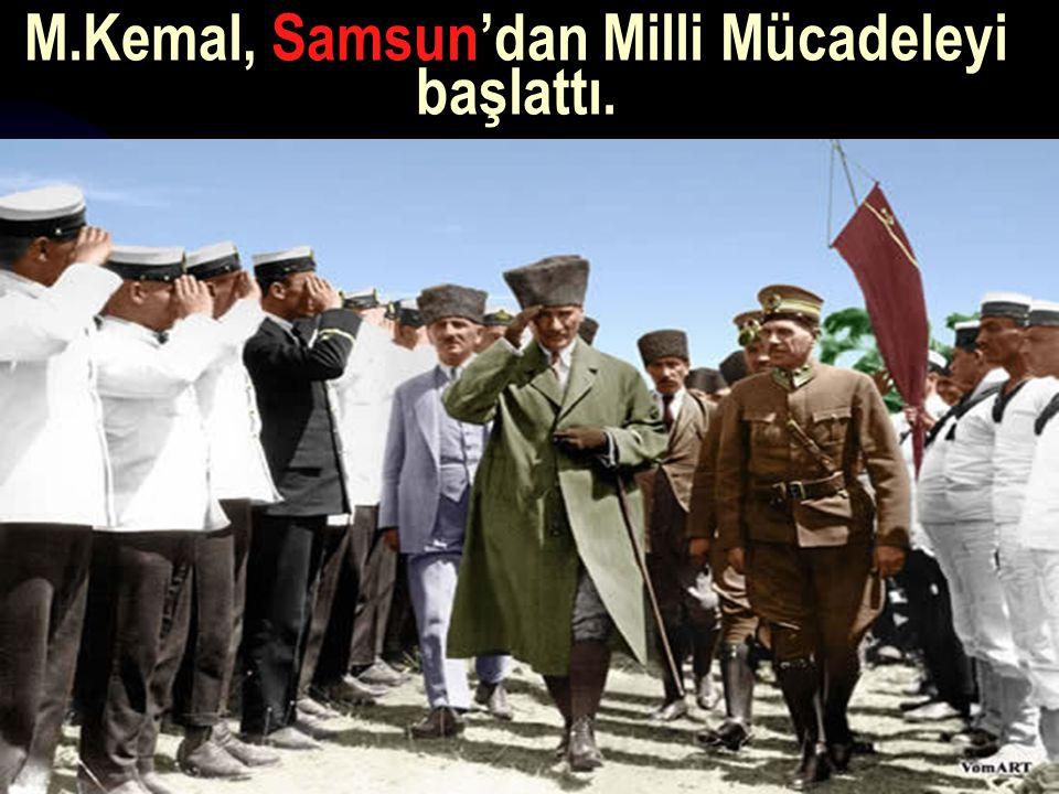 M.Kemal, Samsun'dan Milli Mücadeleyi başlattı.
