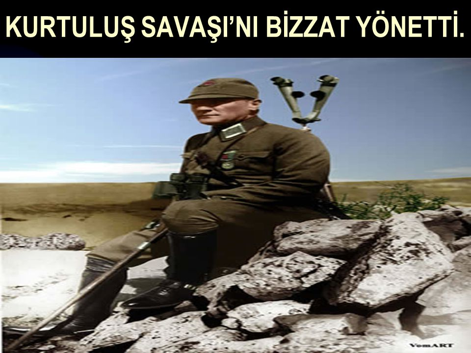 KURTULUŞ SAVAŞI'NI BİZZAT YÖNETTİ.