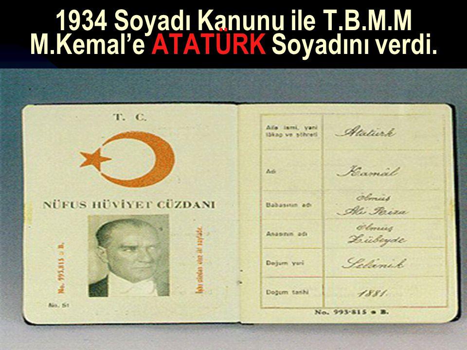 1934 Soyadı Kanunu ile T.B.M.M M.Kemal'e ATATÜRK Soyadını verdi.