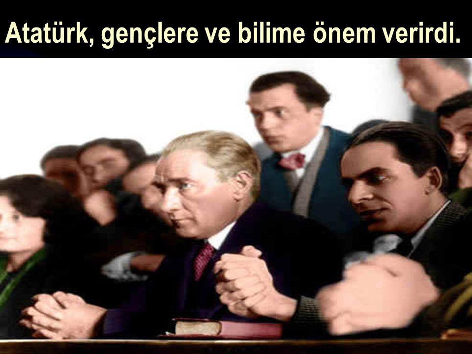 Atatürk, gençlere ve bilime önem verirdi.