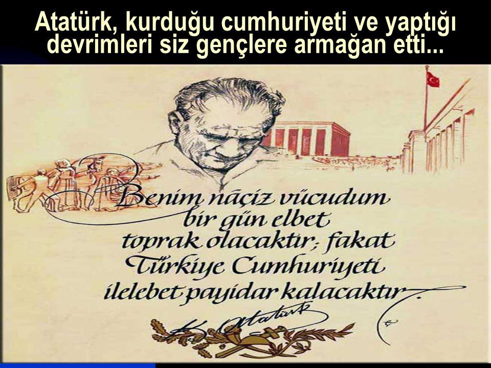 Atatürk, kurduğu cumhuriyeti ve yaptığı devrimleri siz gençlere armağan etti...